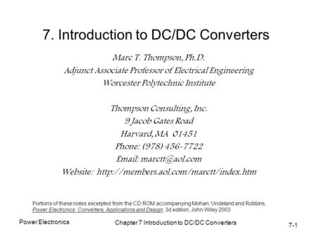 7-1 Power Electronics Chapter 7 Introduction to DC/DC Converters 7. Introduction to DC/DC Converters Marc T. Thompson, Ph.D. Adjunct Associate Professor.