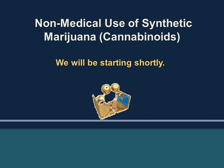 Non-Medical Use of Synthetic Marijuana (Cannabinoids) Non-Medical Use of Synthetic Marijuana (Cannabinoids) We will be starting shortly.