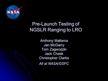 Pre-Launch Testing of NGSLR Ranging to LRO Anthony Mallama Jan McGarry Tom Zagwodzki Jack Cheek Christopher Clarke All at NASA/GSFC.