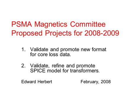PSMA Magnetics Committee Proposed Projects for 2008-2009 1.Validate and promote new format for core loss data. 2.Validate, refine and promote SPICE model.