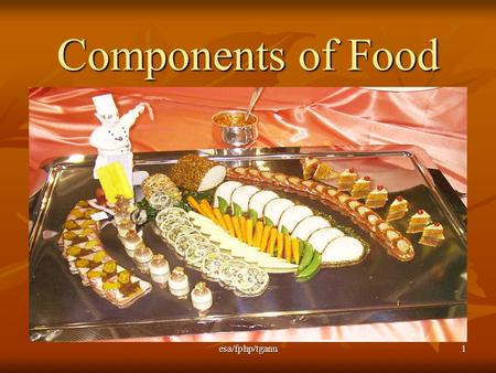 Esa/fphp/tganu1 Components of Food. esa/fphp/tganu 2 Objectives: identify most important components of foods and describe what happens to them when they.