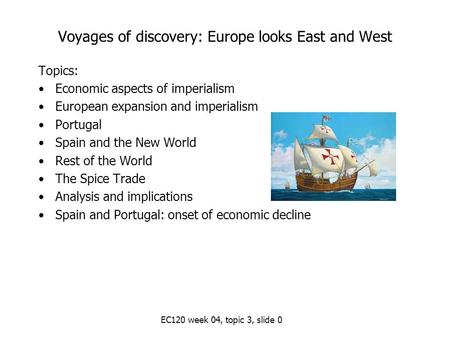EC120 week 04, topic 3, slide 0 Voyages of discovery: Europe looks East and West Topics: Economic aspects of imperialism European expansion and imperialism.