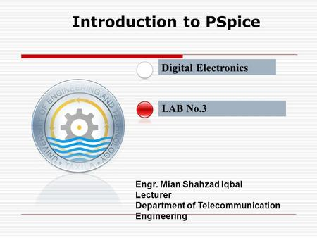 LAB No.3 Introduction to PSpice Engr. Mian Shahzad Iqbal Lecturer Department of Telecommunication Engineering Digital Electronics.