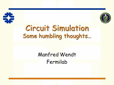 Circuit Simulation Some humbling thoughts… Manfred Wendt Fermilab.