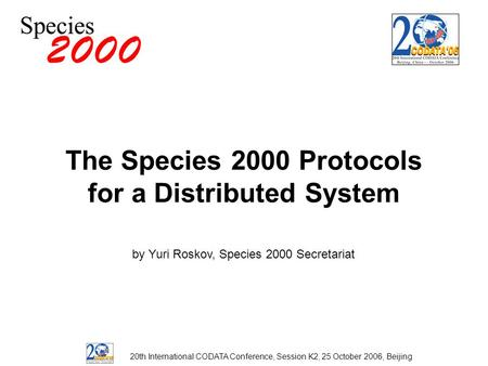The Species 2000 Protocols for a Distributed System by Yuri Roskov, Species 2000 Secretariat 20th International CODATA Conference, Session K2, 25 October.