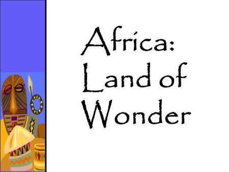 Africa: Land of Wonder. Egypt and the Nile River Ethiopia and the Nubians Kenya and Tanzania Ghana and the Gold Coast.