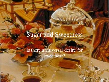 Sugar and Sweetness Is there a universal desire for sweetness?