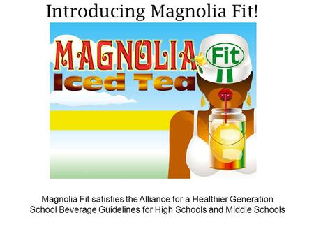 Introducing Magnolia Fit! Magnolia Fit satisfies the Alliance for a Healthier Generation School Beverage Guidelines for High Schools and Middle Schools.