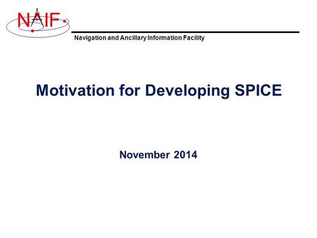 Navigation and Ancillary Information Facility NIF Motivation for Developing SPICE November 2014.
