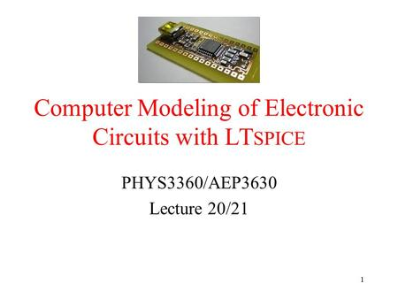 Computer Modeling of Electronic Circuits with LT SPICE PHYS3360/AEP3630 Lecture 20/21 1.