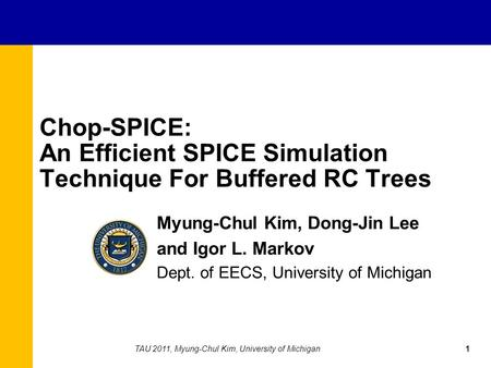 Chop-SPICE: An Efficient SPICE Simulation Technique For Buffered RC Trees Myung-Chul Kim, Dong-Jin Lee and Igor L. Markov Dept. of EECS, University of.