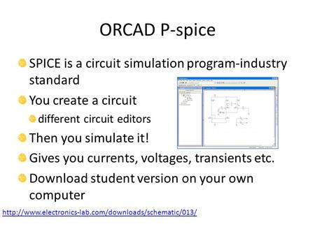 ORCAD P-spice SPICE is a circuit simulation program-industry standard You create a circuit different circuit editors Then you simulate it! Gives you currents,