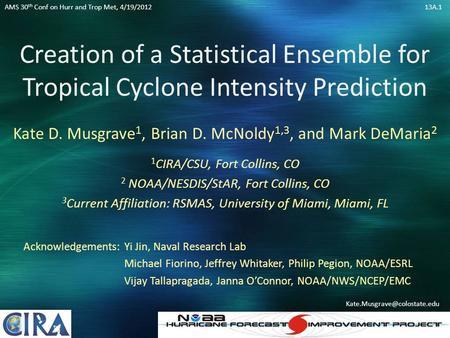 Creation of a Statistical Ensemble for Tropical Cyclone Intensity Prediction Kate D. Musgrave 1, Brian D. McNoldy 1,3, and Mark DeMaria 2 1 CIRA/CSU, Fort.