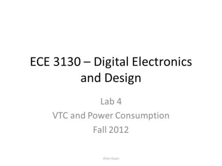 ECE 3130 – Digital Electronics and Design Lab 4 VTC and Power Consumption Fall 2012 Allan Guan.