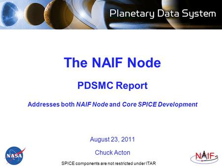 Navigation and Ancillary Information Facility NIF The NAIF Node PDSMC Report Addresses both NAIF Node and Core SPICE Development August 23, 2011 Chuck.