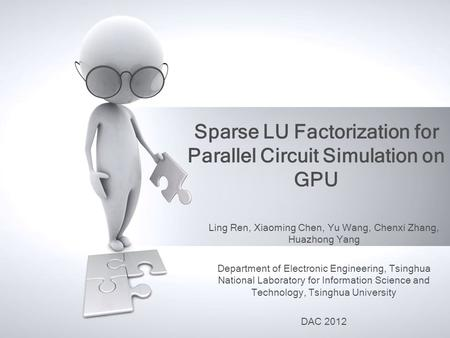 Sparse LU Factorization for Parallel Circuit Simulation on GPU Ling Ren, Xiaoming Chen, Yu Wang, Chenxi Zhang, Huazhong Yang Department of Electronic Engineering,