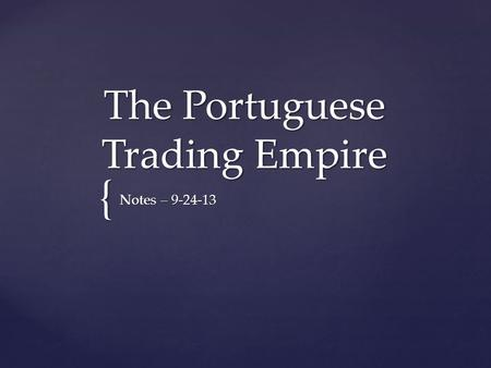 { The Portuguese Trading Empire Notes – 9-24-13.   Portugal took the lead in European exploration.   In 1420, Prince Henry the Navigator sponsored.