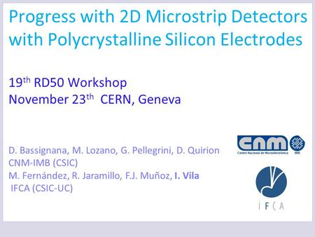 Progress with 2D Microstrip Detectors with Polycrystalline Silicon Electrodes 19 th RD50 Workshop November 23 th CERN, Geneva D. Bassignana, M. Lozano,