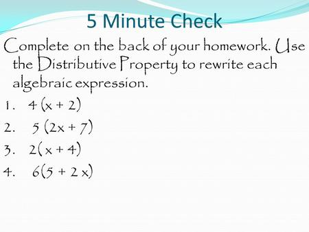 5 Minute Check Complete on the back of your homework. Use the Distributive Property to rewrite each algebraic expression. 1. 4 (x + 2) 2. 5 (2x + 7) 3.