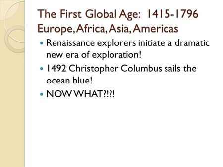 The First Global Age: 1415-1796 Europe, Africa, Asia, Americas Renaissance explorers initiate a dramatic new era of exploration! 1492 Christopher Columbus.