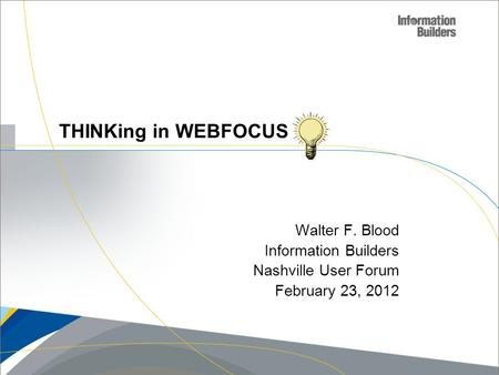 Walter F. Blood Information Builders Nashville User Forum February 23, 2012 THINKing in WEBFOCUS.