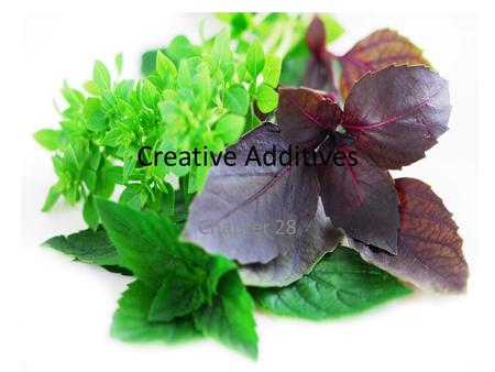 Creative Additives Chapter 28. Objectives Compare characteristics of different herbs and spices. Explain how to use, buy, and store herbs. Choose seasoning,