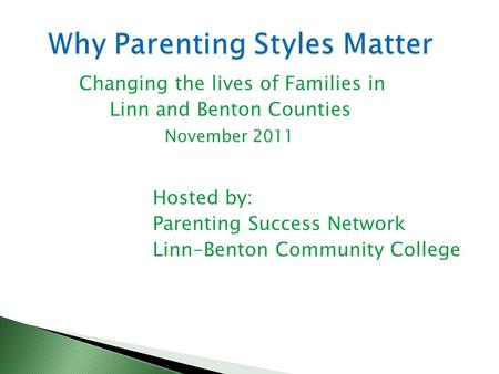 Changing the lives of Families in Linn and Benton Counties November 2011 Hosted by: Parenting Success Network Linn-Benton Community College.