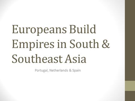 Europeans Build Empires in South & Southeast Asia Portugal, Netherlands & Spain.