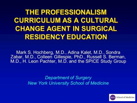 THE PROFESSIONALISM CURRICULUM AS A CULTURAL CHANGE AGENT IN SURGICAL RESIDENCY EDUCATION Mark S. Hochberg, M.D., Adina Kalet, M.D., Sondra Zabar, M.D.,