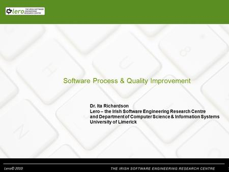 Lero© 2010 Software Process & Quality Improvement Dr. Ita Richardson Lero – the Irish Software Engineering Research Centre and Department of Computer Science.