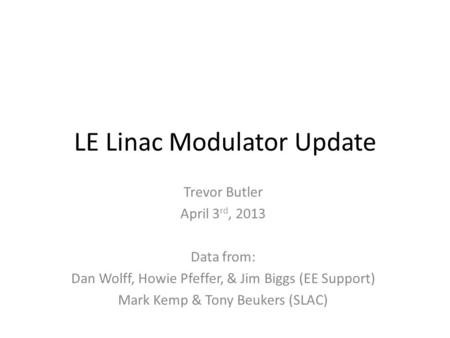 LE Linac Modulator Update Trevor Butler April 3 rd, 2013 Data from: Dan Wolff, Howie Pfeffer, & Jim Biggs (EE Support) Mark Kemp & Tony Beukers (SLAC)