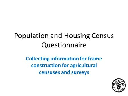 Population and Housing Census Questionnaire Collecting information for frame construction for agricultural censuses and surveys.
