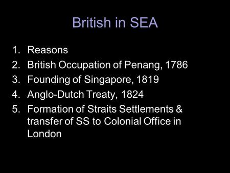 British in SEA 1.Reasons 2.British Occupation of Penang, 1786 3.Founding of Singapore, 1819 4.Anglo-Dutch Treaty, 1824 5.Formation of Straits Settlements.