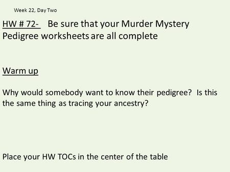 Week 22, Day Two HW # 72-   Be sure that your Murder Mystery Pedigree worksheets are all complete Warm up Why would somebody want to know their pedigree?