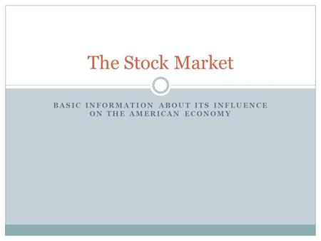 BASIC INFORMATION ABOUT ITS INFLUENCE ON THE AMERICAN ECONOMY The Stock Market.