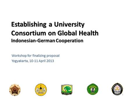 Establishing a University Consortium on Global Health Indonesian-German Cooperation Workshop for finalizing proposal Yogyakarta, 10-11 April 2013 1.