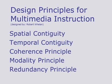 Design Principles for Multimedia Instruction (designed by: Robert Whelan) Spatial Contiguity Temporal Contiguity Coherence Principle Modality Principle.