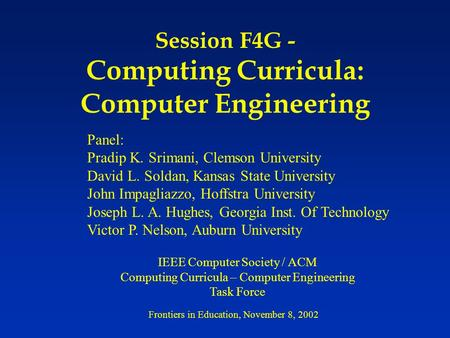 Session F4G - Computing Curricula: Computer Engineering Panel: Pradip K. Srimani, Clemson University David L. Soldan, Kansas State University John Impagliazzo,