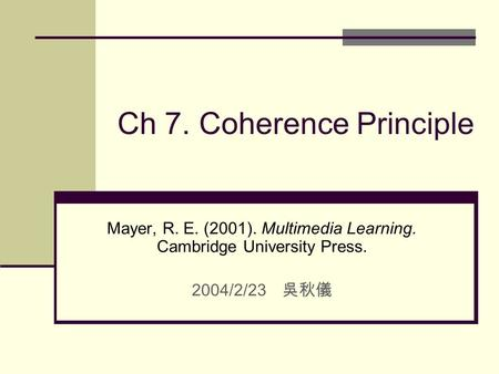 Ch 7. Coherence Principle Mayer, R. E. (2001). Multimedia Learning. Cambridge University Press. 2004/2/23 吳秋儀.