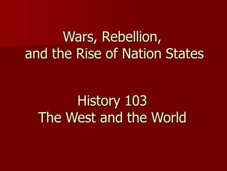 Wars, Rebellion, and the Rise of Nation States History 103 The West and the World.