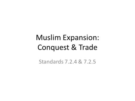 Standards 7.2.4 & 7.2.5 Muslim Expansion: Conquest & Trade.
