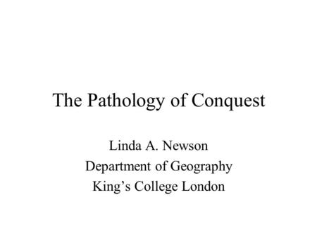 The Pathology of Conquest Linda A. Newson Department of Geography King's College London.