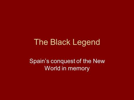 The Black Legend Spain's conquest of the New World in memory.
