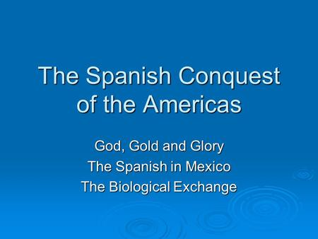 The Spanish Conquest of the Americas God, Gold and Glory The Spanish in Mexico The Biological Exchange.
