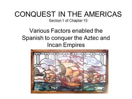 CONQUEST IN THE AMERICAS Section 1 of Chapter 15 Various Factors enabled the Spanish to conquer the Aztec and Incan Empires.