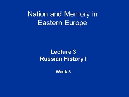 Nation and Memory in Eastern Europe Lecture 3 Russian History I Week 3.