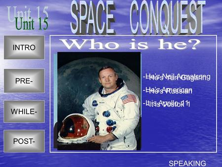 SPACE CONQUEST Unit 15 Who is he? INTRO -He's Neil Armstrong PRE-