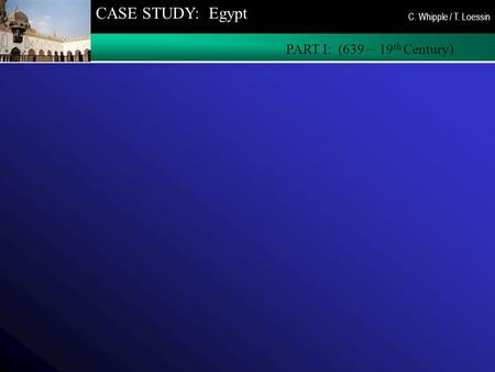 CASE STUDY: Egypt PART I: (639 – 19 th Century) C. Whipple / T. Loessin.