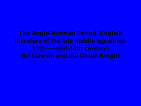 The Anglo-Norman Period, English literature of the late middle ages(mid-11th –---mid-14th century) Sir Gawain and the Green Knight.