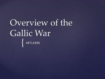 { Overview of the Gallic War AP LATIN.  Crucial to Caesar's career  Aided in the breakdown of government that would consume the Roman Republic Role.